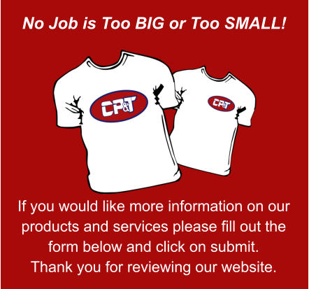 No Job is Too BIG or Too SMALL! If you would like more information on our products and services please fill out the form below and click on submit. Thank you for reviewing our website.
